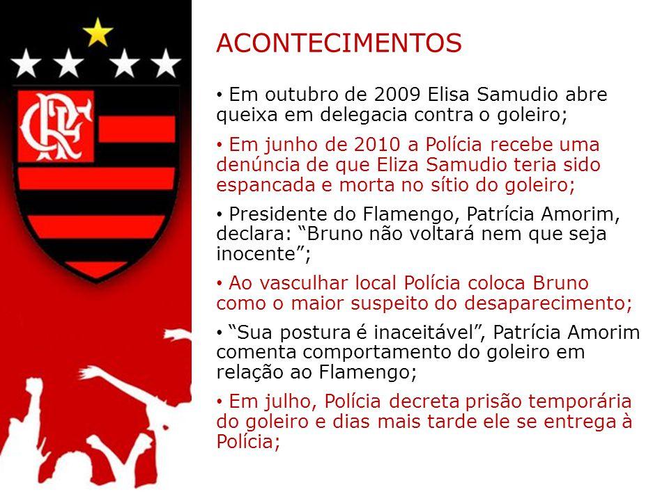 ACONTECIMENTOS Em outubro de 2009 Elisa Samudio abre queixa em delegacia contra o goleiro; Em junho de 2010 a Polícia recebe uma denúncia de que Eliza Samudio teria sido espancada e morta no sítio do goleiro; Presidente do Flamengo, Patrícia Amorim, declara: Bruno não voltará nem que seja inocente; Ao vasculhar local Polícia coloca Bruno como o maior suspeito do desaparecimento; Sua postura é inaceitável, Patrícia Amorim comenta comportamento do goleiro em relação ao Flamengo; Em julho, Polícia decreta prisão temporária do goleiro e dias mais tarde ele se entrega à Polícia;