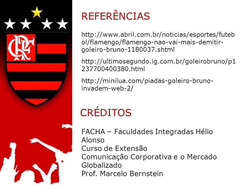 REFERÊNCIAS CRÉDITOS http://www.abril.com.br/noticias/esportes/futeb ol/flamengo/flamengo-nao-vai-mais-demitir- goleiro-bruno-1180037.shtml http://ultimosegundo.ig.com.br/goleirobruno/p1 237700400380.html http://minilua.com/piadas-goleiro-bruno- invadem-web-2/ FACHA – Faculdades Integradas Hélio Alonso Curso de Extensão Comunicação Corporativa e o Mercado Globalizado Prof.