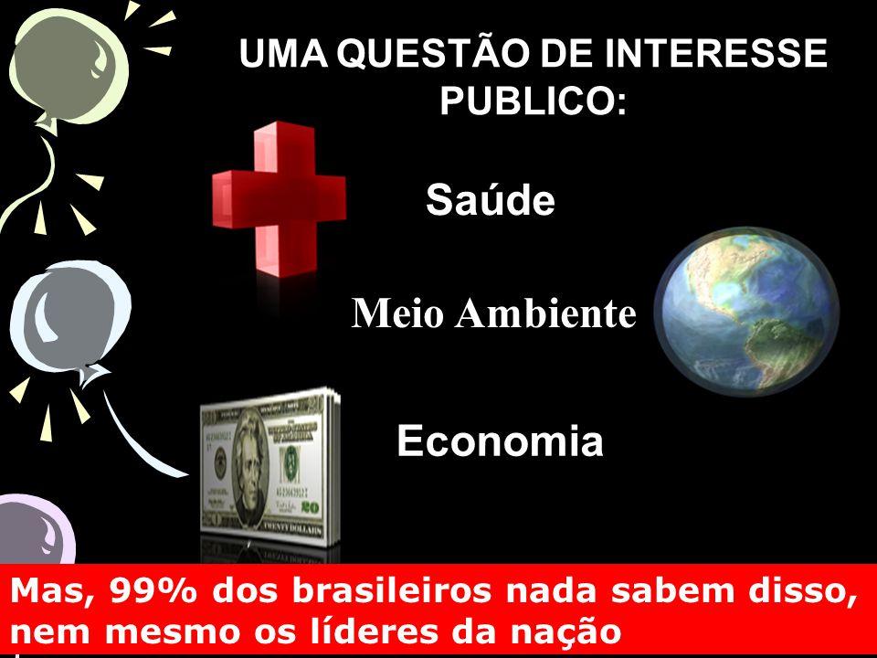 UMA QUESTÃO DE INTERESSE PUBLICO: Saúde Economia Mas, 99% dos brasileiros nada sabem disso, nem mesmo os líderes da nação Meio Ambiente