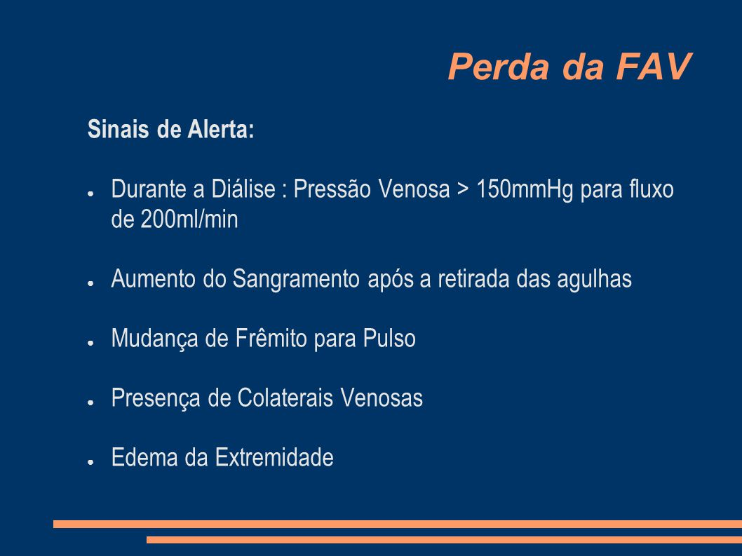 Perda da FAV Sinais de Alerta: Durante a Diálise : Pressão Venosa > 150mmHg para fluxo de 200ml/min Aumento do Sangramento após a retirada das agulhas Mudança de Frêmito para Pulso Presença de Colaterais Venosas Edema da Extremidade