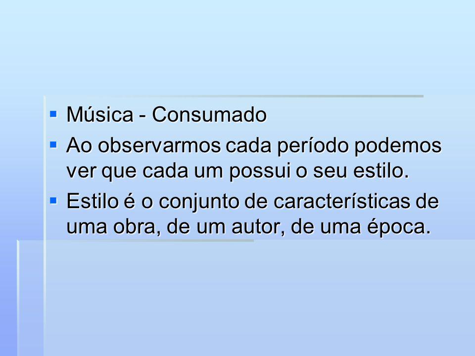 Música - Consumado Música - Consumado Ao observarmos cada período podemos ver que cada um possui o seu estilo. Ao observarmos cada período podemos ver