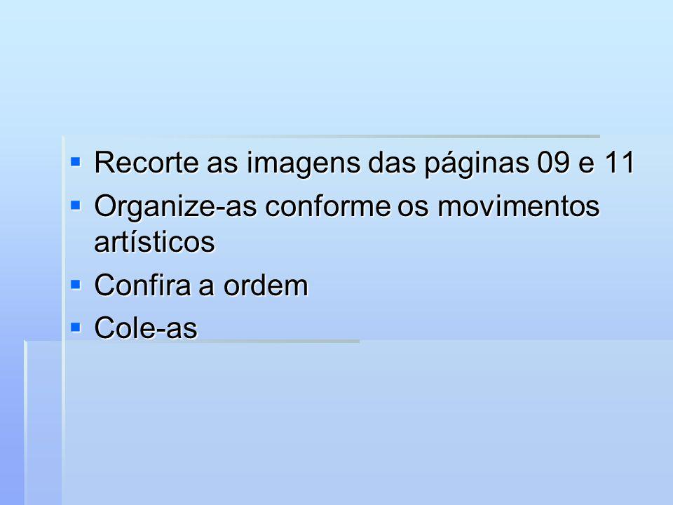 Recorte as imagens das páginas 09 e 11 Recorte as imagens das páginas 09 e 11 Organize-as conforme os movimentos artísticos Organize-as conforme os mo