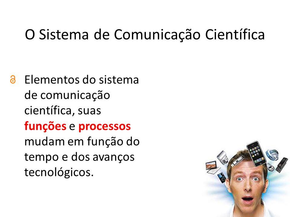 O Sistema de Comunicação Científica Elementos do sistema de comunicação científica, suas funções e processos mudam em função do tempo e dos avanços tecnológicos.
