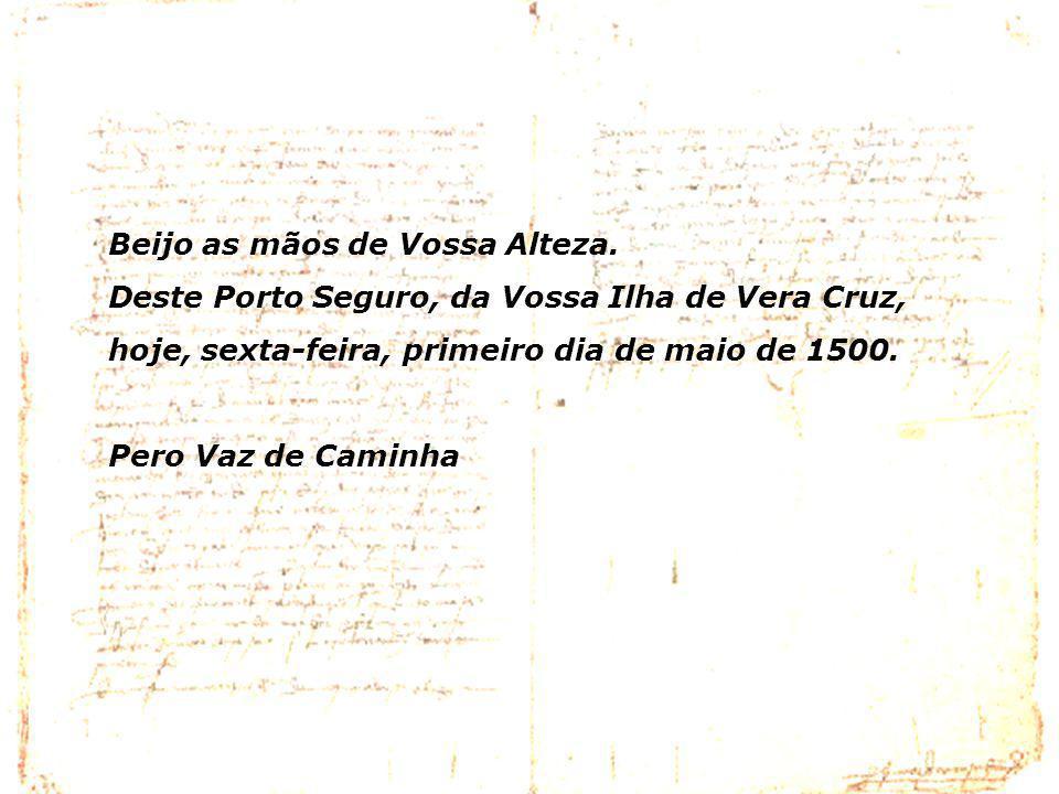 Beijo as mãos de Vossa Alteza. Deste Porto Seguro, da Vossa Ilha de Vera Cruz, hoje, sexta-feira, primeiro dia de maio de 1500. Pero Vaz de Caminha
