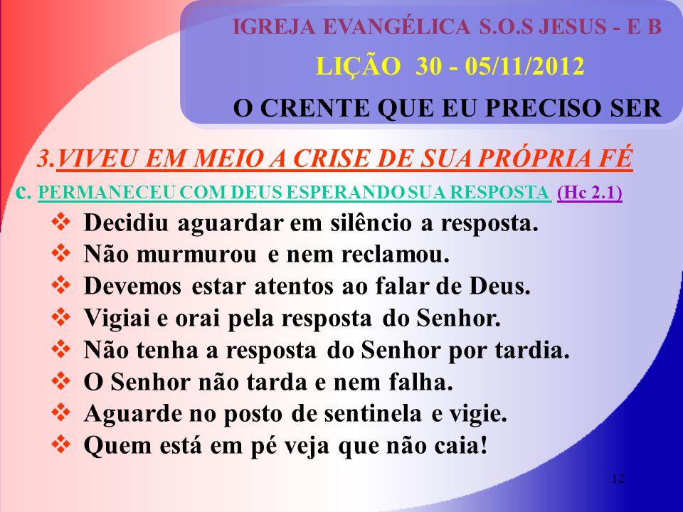 12 IGREJA EVANGÉLICA S.O.S JESUS - E B LIÇÃO 30 - 05/11/2012 O CRENTE QUE EU PRECISO SER 3.VIVEU EM MEIO A CRISE DE SUA PRÓPRIA FÉ c.