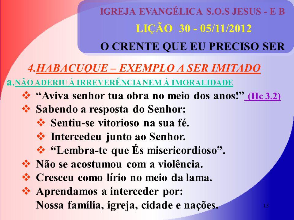 13 IGREJA EVANGÉLICA S.O.S JESUS - E B LIÇÃO 30 - 05/11/2012 O CRENTE QUE EU PRECISO SER 4.HABACUQUE – EXEMPLO A SER IMITADO a.