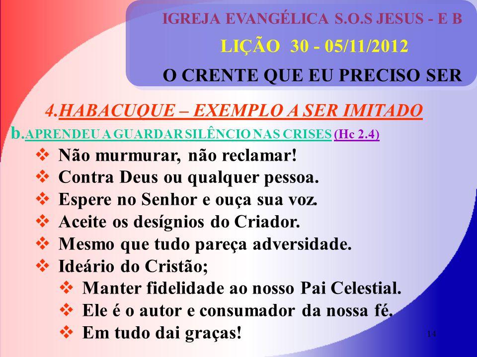 14 IGREJA EVANGÉLICA S.O.S JESUS - E B LIÇÃO 30 - 05/11/2012 O CRENTE QUE EU PRECISO SER 4.HABACUQUE – EXEMPLO A SER IMITADO b.