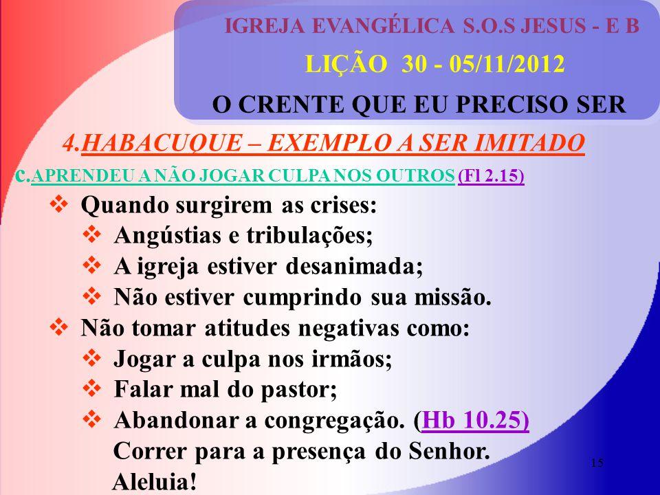 15 IGREJA EVANGÉLICA S.O.S JESUS - E B LIÇÃO 30 - 05/11/2012 O CRENTE QUE EU PRECISO SER 4.HABACUQUE – EXEMPLO A SER IMITADO c.