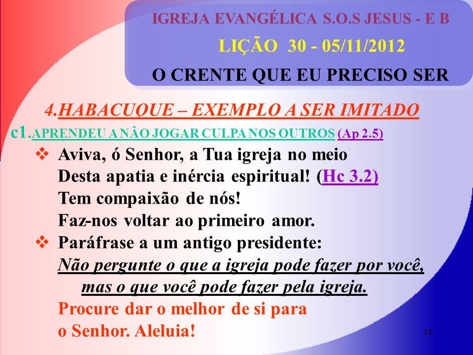 16 IGREJA EVANGÉLICA S.O.S JESUS - E B LIÇÃO 30 - 05/11/2012 O CRENTE QUE EU PRECISO SER 4.HABACUQUE – EXEMPLO A SER IMITADO c1.