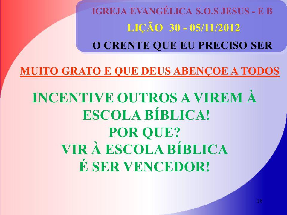 18 IGREJA EVANGÉLICA S.O.S JESUS - E B LIÇÃO 30 - 05/11/2012 O CRENTE QUE EU PRECISO SER INCENTIVE OUTROS A VIREM À ESCOLA BÍBLICA.