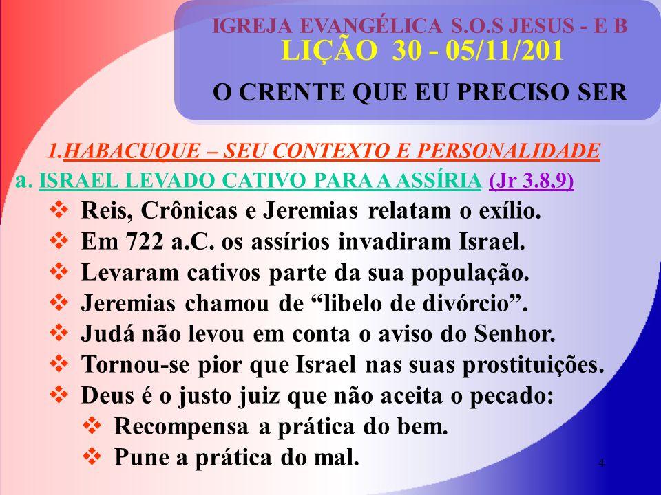 4 IGREJA EVANGÉLICA S.O.S JESUS - E B LIÇÃO 30 - 05/11/201 O CRENTE QUE EU PRECISO SER 1.HABACUQUE – SEU CONTEXTO E PERSONALIDADE a.