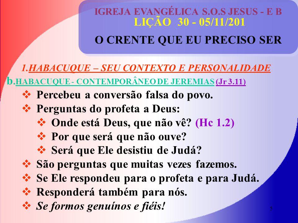 5 IGREJA EVANGÉLICA S.O.S JESUS - E B LIÇÃO 30 - 05/11/201 O CRENTE QUE EU PRECISO SER 1.HABACUQUE – SEU CONTEXTO E PERSONALIDADE b.