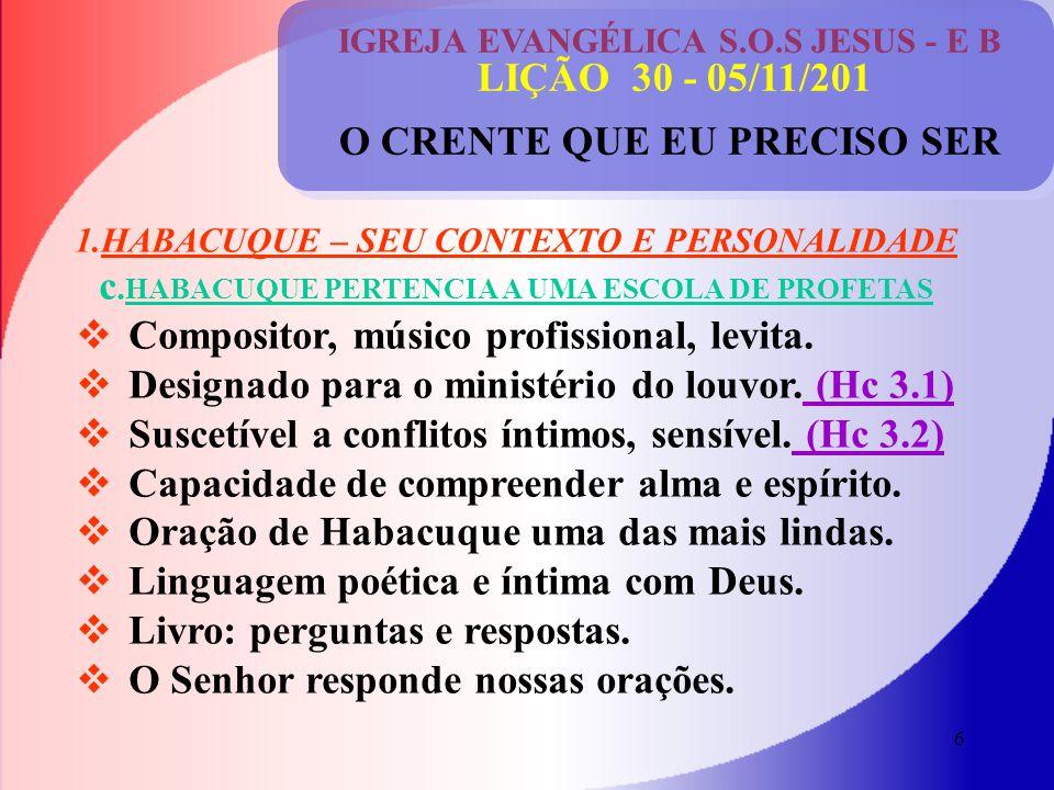 6 IGREJA EVANGÉLICA S.O.S JESUS - E B LIÇÃO 30 - 05/11/201 O CRENTE QUE EU PRECISO SER 1.HABACUQUE – SEU CONTEXTO E PERSONALIDADE c.