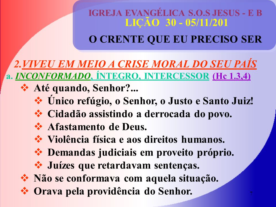 7 IGREJA EVANGÉLICA S.O.S JESUS - E B LIÇÃO 30 - 05/11/201 O CRENTE QUE EU PRECISO SER 2.VIVEU EM MEIO A CRISE MORAL DO SEU PAÍS a.