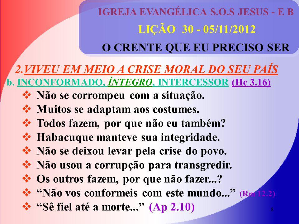 8 IGREJA EVANGÉLICA S.O.S JESUS - E B LIÇÃO 30 - 05/11/2012 O CRENTE QUE EU PRECISO SER 2.VIVEU EM MEIO A CRISE MORAL DO SEU PAÍS b.