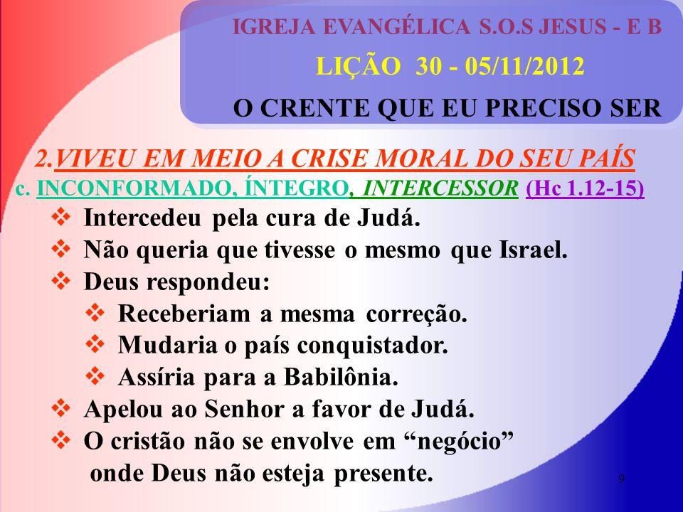 9 IGREJA EVANGÉLICA S.O.S JESUS - E B LIÇÃO 30 - 05/11/2012 O CRENTE QUE EU PRECISO SER 2.VIVEU EM MEIO A CRISE MORAL DO SEU PAÍS c.