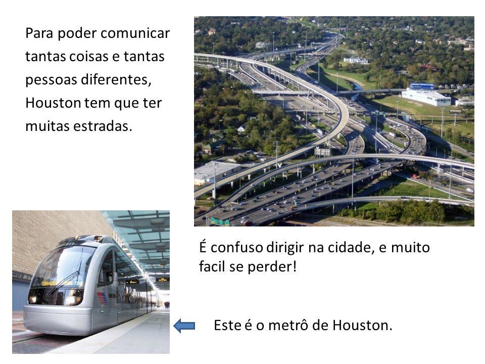 Para poder comunicar tantas coisas e tantas pessoas diferentes, Houston tem que ter muitas estradas. É confuso dirigir na cidade, e muito facil se per