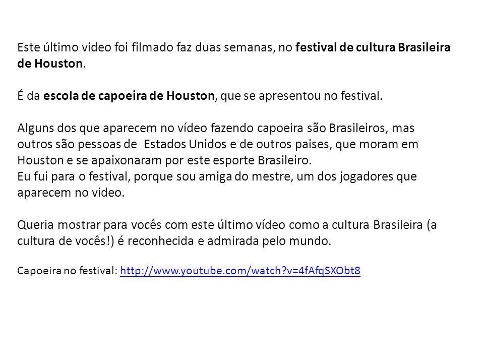 Este último video foi filmado faz duas semanas, no festival de cultura Brasileira de Houston. É da escola de capoeira de Houston, que se apresentou no