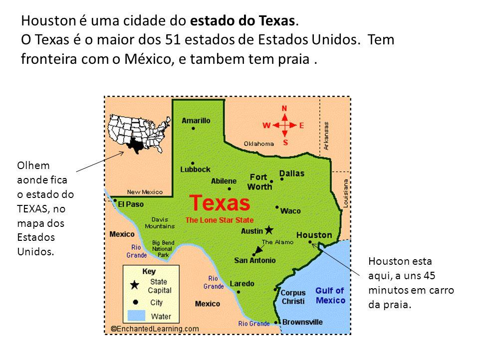 Houston é uma cidade do estado do Texas. O Texas é o maior dos 51 estados de Estados Unidos. Tem fronteira com o México, e tambem tem praia. Olhem aon