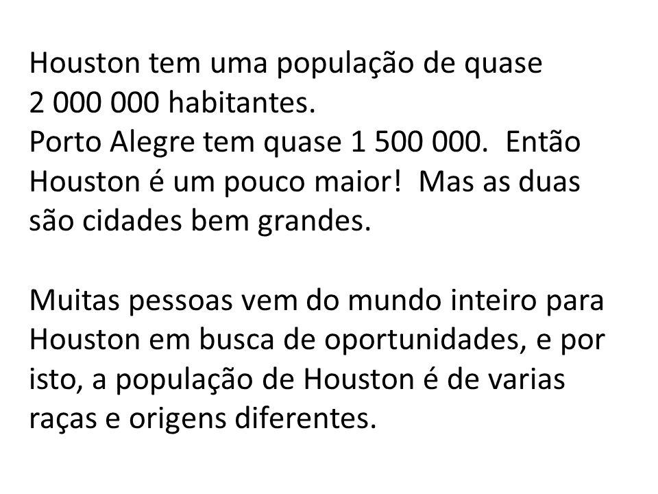 Houston tem uma população de quase 2 000 000 habitantes. Porto Alegre tem quase 1 500 000. Então Houston é um pouco maior! Mas as duas são cidades bem