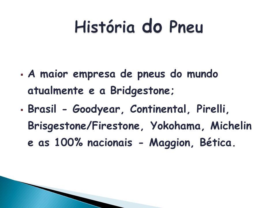A maior empresa de pneus do mundo atualmente e a Bridgestone; Brasil - Goodyear, Continental, Pirelli, Brisgestone/Firestone, Yokohama, Michelin e as