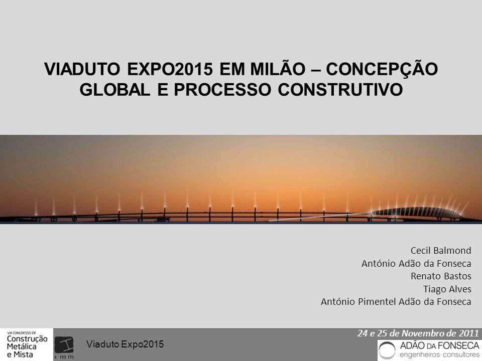 24 e 25 de Novembro de 2011 Viaduto Expo2015 VIADUTO EXPO2015 EM MILÃO – CONCEPÇÃO GLOBAL E PROCESSO CONSTRUTIVO Cecil Balmond António Adão da Fonseca
