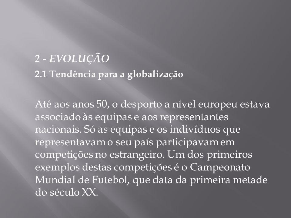 2 - EVOLUÇÃO 2.1 Tendência para a globalização Até aos anos 50, o desporto a nível europeu estava associado às equipas e aos representantes nacionais.