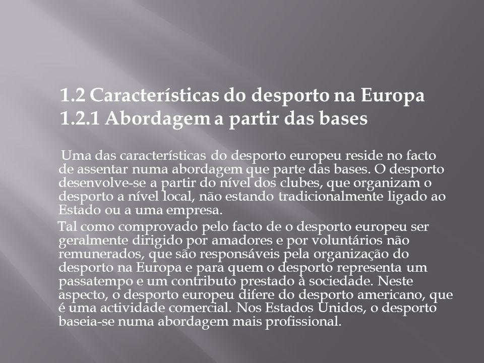 1.2 Características do desporto na Europa 1.2.1 Abordagem a partir das bases Uma das características do desporto europeu reside no facto de assentar n