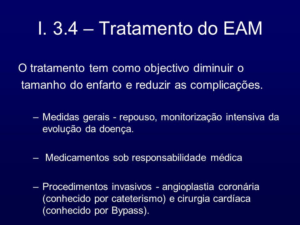 I. 3.4 – Tratamento do EAM O tratamento tem como objectivo diminuir o tamanho do enfarto e reduzir as complicações. –Medidas gerais - repouso, monitor