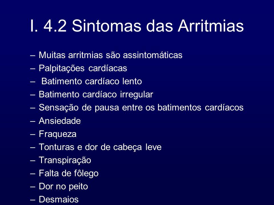 I. 4.2 Sintomas das Arritmias –Muitas arritmias são assintomáticas –Palpitações cardíacas – Batimento cardíaco lento –Batimento cardíaco irregular –Se