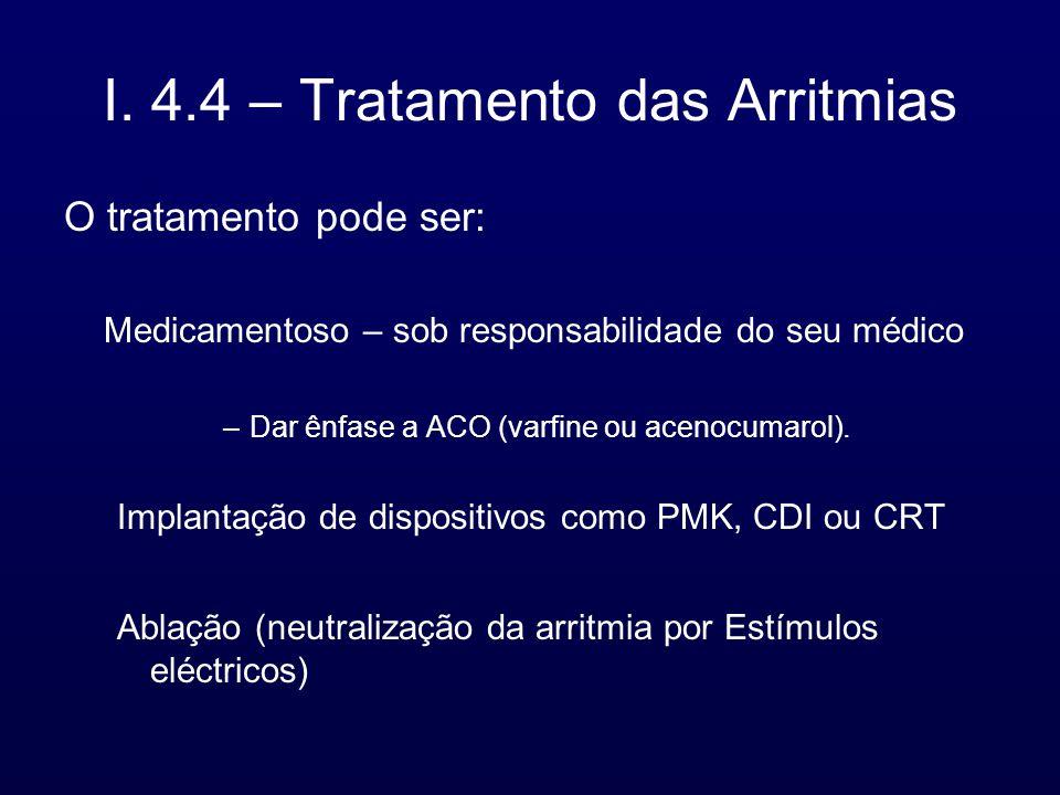 I. 4.4 – Tratamento das Arritmias O tratamento pode ser: Medicamentoso – sob responsabilidade do seu médico –Dar ênfase a ACO (varfine ou acenocumarol
