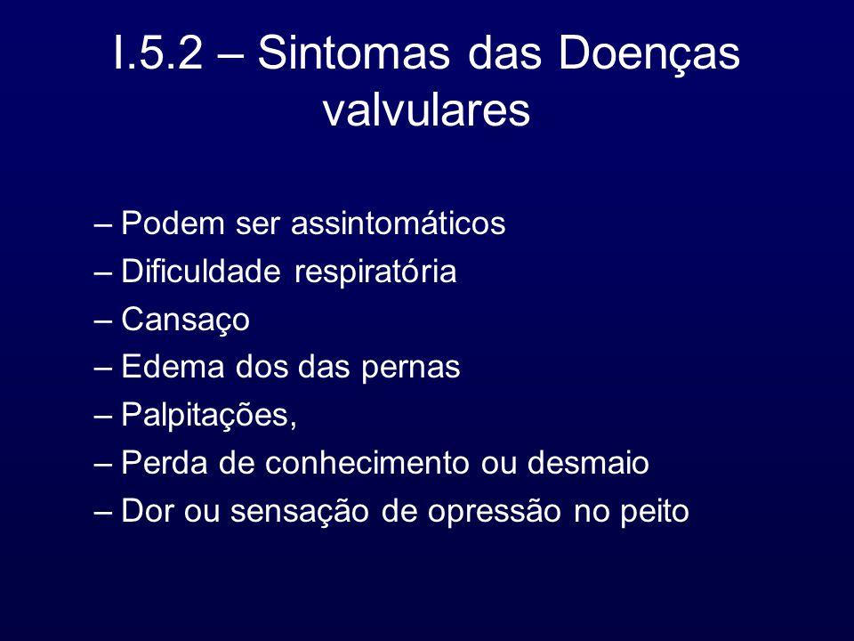 I.5.2 – Sintomas das Doenças valvulares –Podem ser assintomáticos –Dificuldade respiratória –Cansaço –Edema dos das pernas –Palpitações, –Perda de conhecimento ou desmaio –Dor ou sensação de opressão no peito