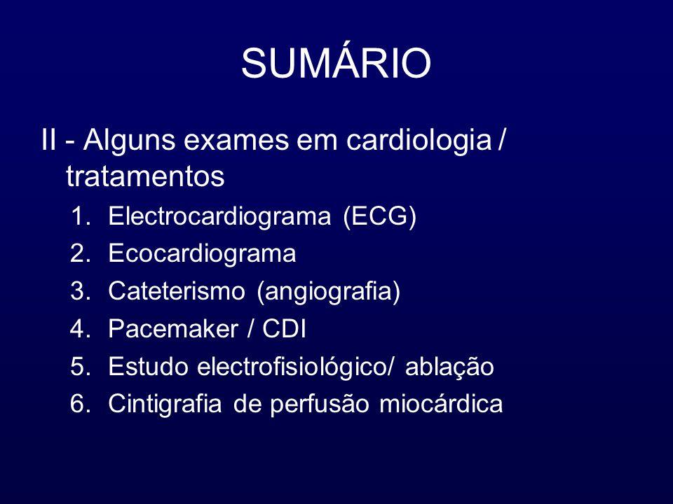 SUMÁRIO II - Alguns exames em cardiologia / tratamentos 1.Electrocardiograma (ECG) 2.Ecocardiograma 3.Cateterismo (angiografia) 4.Pacemaker / CDI 5.Estudo electrofisiológico/ ablação 6.Cintigrafia de perfusão miocárdica