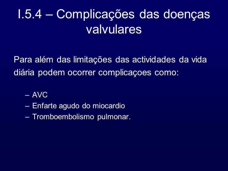 I.5.4 – Complicações das doenças valvulares Para além das limitações das actividades da vida diária podem ocorrer complicaçoes como: –AVC –Enfarte agudo do miocardio –Tromboembolismo pulmonar.