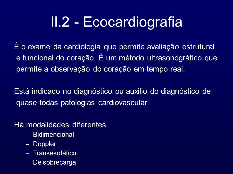 II.2 - Ecocardiografia È o exame da cardiologia que permite avaliação estrutural e funcional do coração. È um método ultrasonográfico que permite a ob