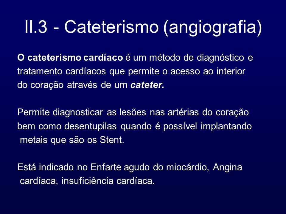 II.3 - Cateterismo (angiografia) O cateterismo cardíaco é um método de diagnóstico e tratamento cardíacos que permite o acesso ao interior do coração através de um cateter.