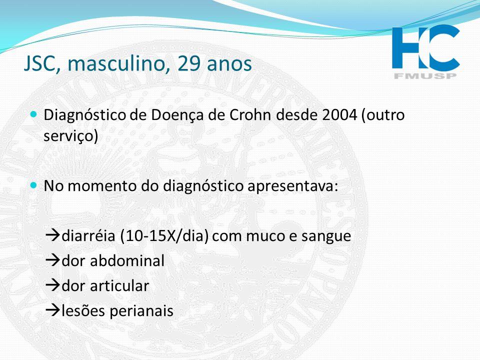 JSC, masculino, 29 anos Diagnóstico de Doença de Crohn desde 2004 (outro serviço) No momento do diagnóstico apresentava: diarréia (10-15X/dia) com muc