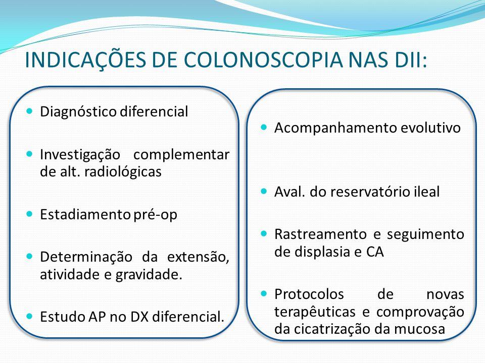 INDICAÇÕES DE COLONOSCOPIA NAS DII: Diagnóstico diferencial Investigação complementar de alt. radiológicas Estadiamento pré-op Determinação da extensã