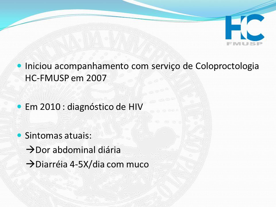 Iniciou acompanhamento com serviço de Coloproctologia HC-FMUSP em 2007 Em 2010 : diagnóstico de HIV Sintomas atuais: Dor abdominal diária Diarréia 4-5