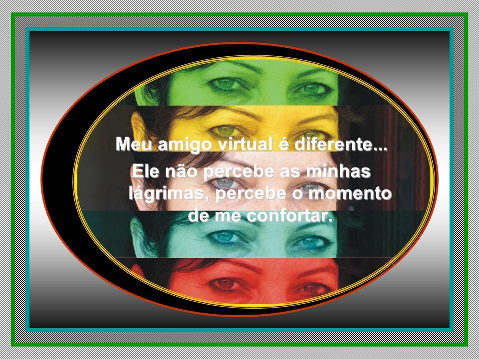 Meu amigo virtual é diferente... Ele não olha nos meus olhos, Ele vê meu coração...