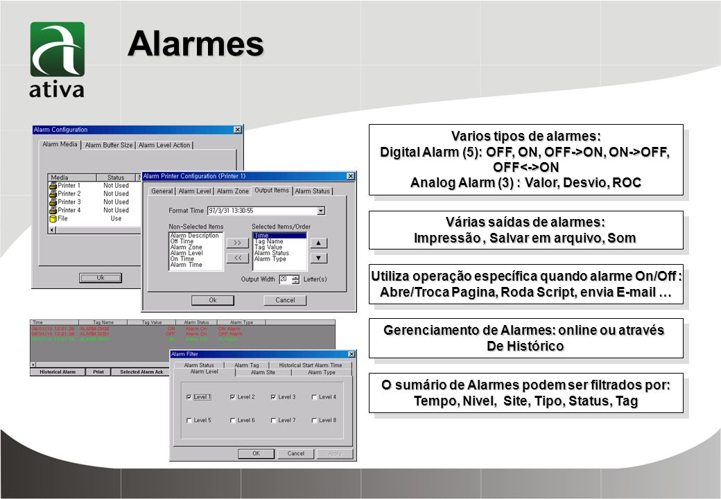 Alarmes Varios tipos de alarmes: Digital Alarm (5): OFF, ON, OFF->ON, ON->OFF, OFF<->ON Analog Alarm (3) : Valor, Desvio, ROC Varios tipos de alarmes: Digital Alarm (5): OFF, ON, OFF->ON, ON->OFF, OFF<->ON Analog Alarm (3) : Valor, Desvio, ROC Várias saídas de alarmes: Impressão, Salvar em arquivo, Som Várias saídas de alarmes: Impressão, Salvar em arquivo, Som Utiliza operação específica quando alarme On/Off : Abre/Troca Pagina, Roda Script, envia E-mail … Utiliza operação específica quando alarme On/Off : Abre/Troca Pagina, Roda Script, envia E-mail … Gerenciamento de Alarmes: online ou através De Histórico Gerenciamento de Alarmes: online ou através De Histórico O sumário de Alarmes podem ser filtrados por: Tempo, Nivel, Site, Tipo, Status, Tag O sumário de Alarmes podem ser filtrados por: Tempo, Nivel, Site, Tipo, Status, Tag