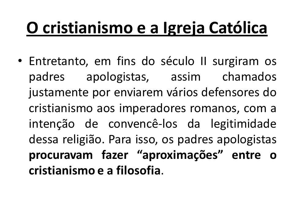 O cristianismo e a Igreja Católica Entretanto, em fins do século II surgiram os padres apologistas, assim chamados justamente por enviarem vários defe