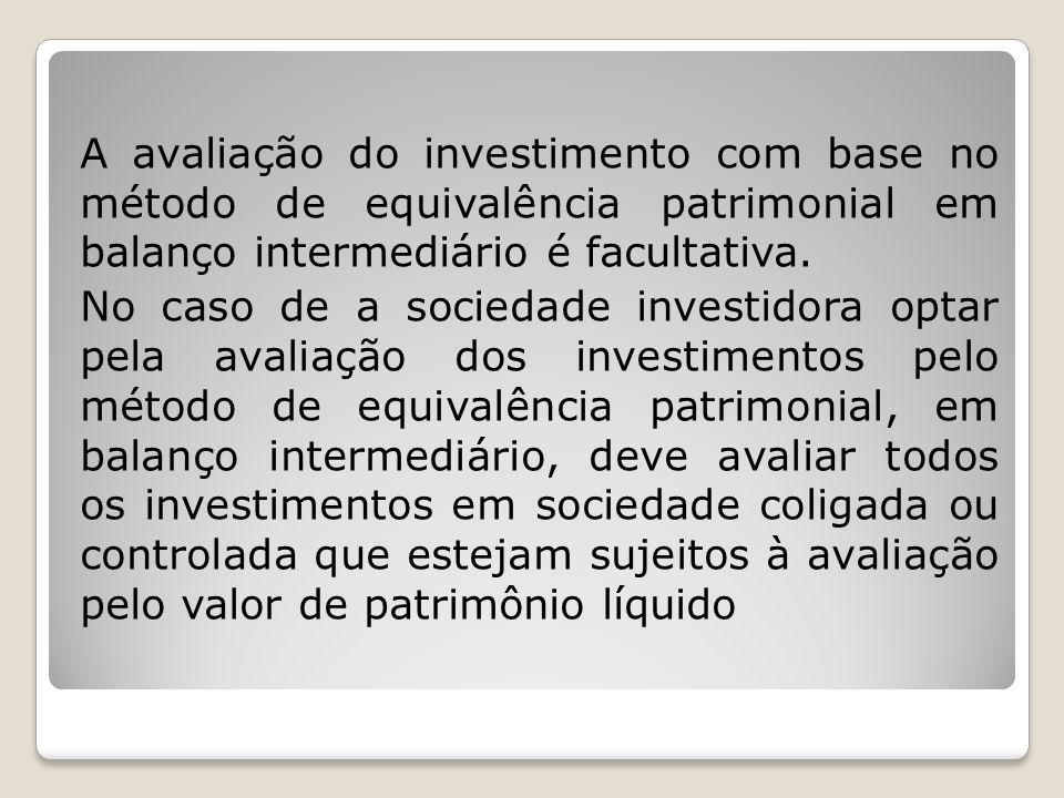 A avaliação do investimento com base no método de equivalência patrimonial em balanço intermediário é facultativa. No caso de a sociedade investidora