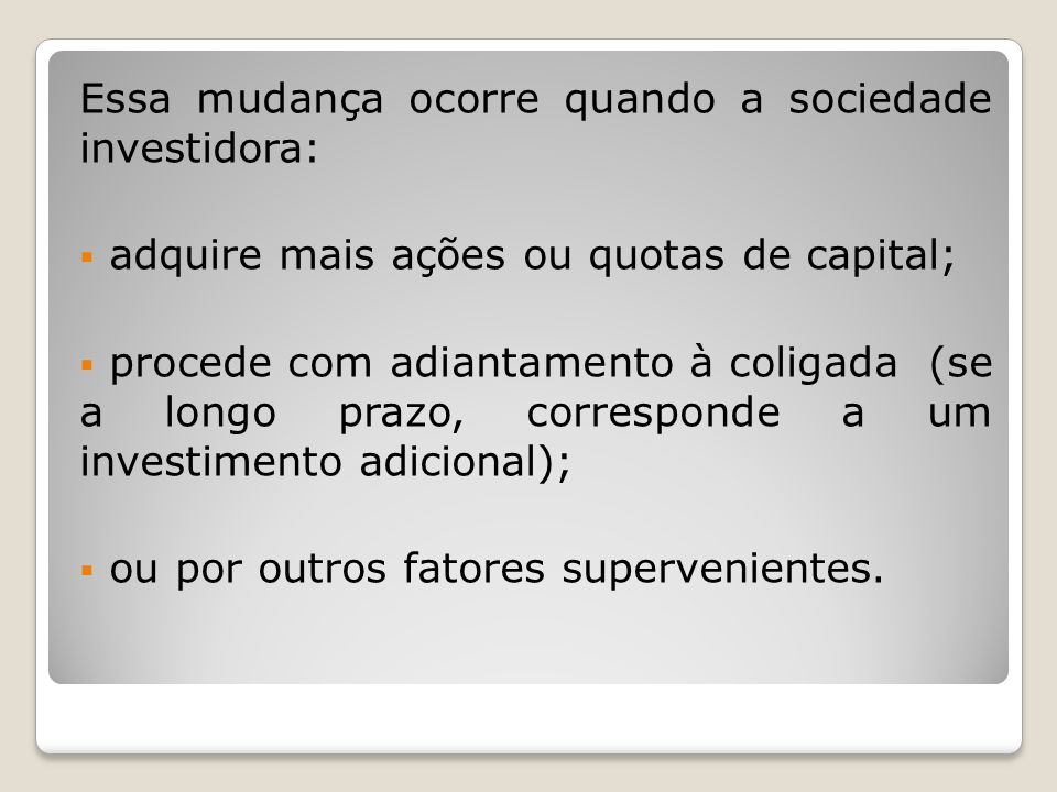 Essa mudança ocorre quando a sociedade investidora: adquire mais ações ou quotas de capital; procede com adiantamento à coligada (se a longo prazo, co