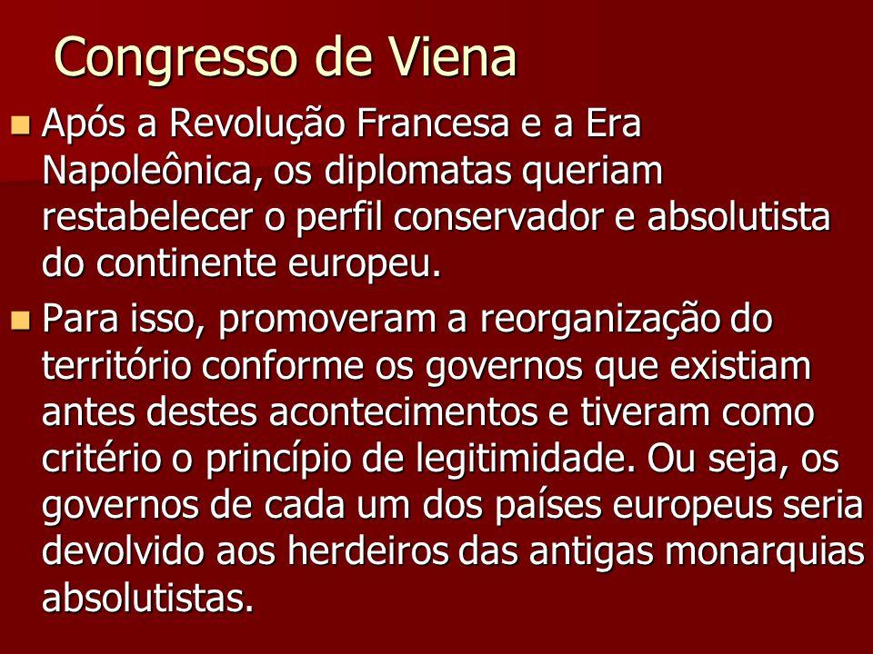 Congresso de Viena Após a Revolução Francesa e a Era Napoleônica, os diplomatas queriam restabelecer o perfil conservador e absolutista do continente