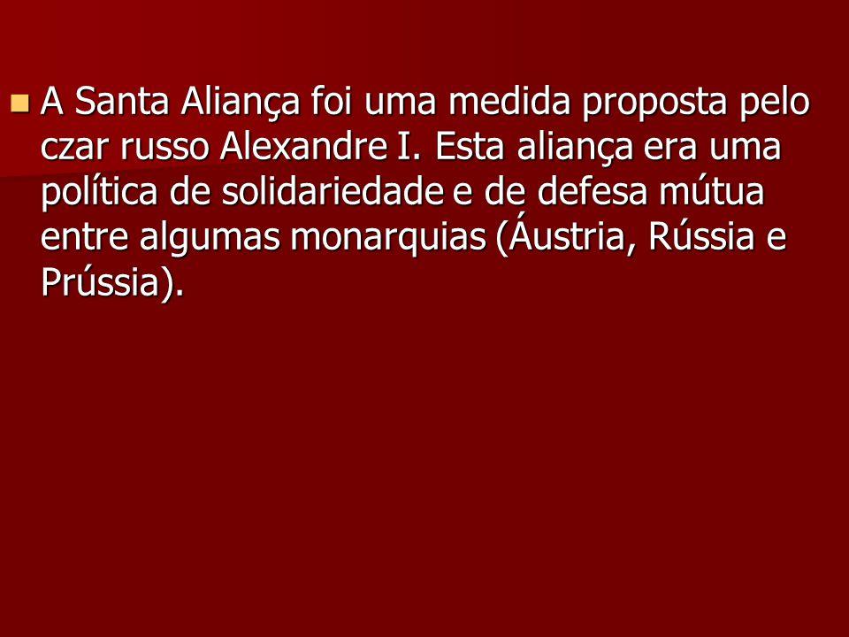 A Santa Aliança foi uma medida proposta pelo czar russo Alexandre I. Esta aliança era uma política de solidariedade e de defesa mútua entre algumas mo