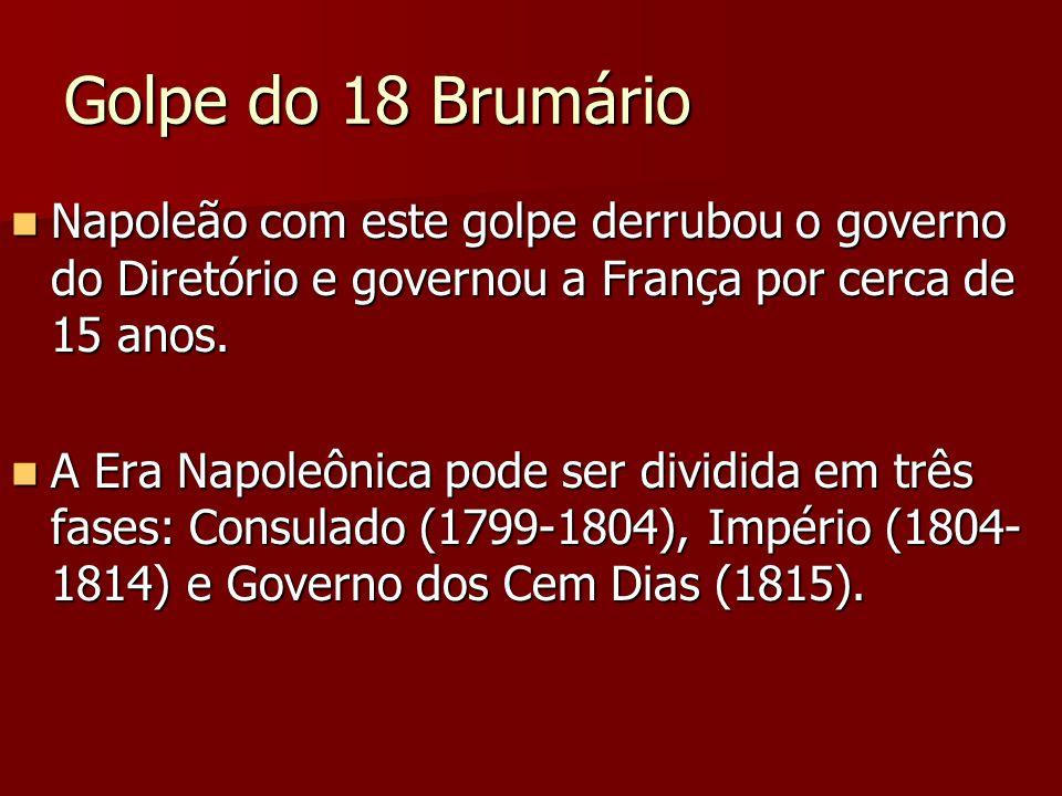 Golpe do 18 Brumário Napoleão com este golpe derrubou o governo do Diretório e governou a França por cerca de 15 anos. Napoleão com este golpe derrubo