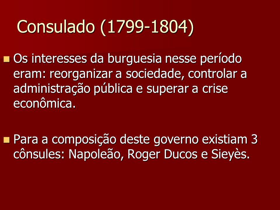 Consulado (1799-1804) Os interesses da burguesia nesse período eram: reorganizar a sociedade, controlar a administração pública e superar a crise econ