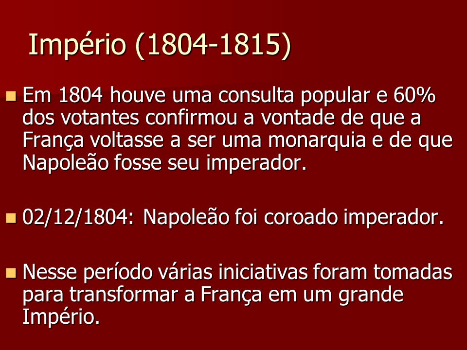 Império (1804-1815) Em 1804 houve uma consulta popular e 60% dos votantes confirmou a vontade de que a França voltasse a ser uma monarquia e de que Na