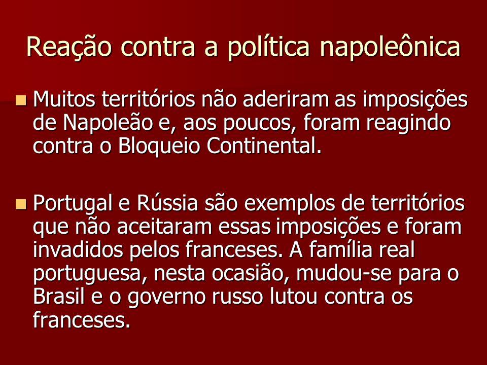 Reação contra a política napoleônica Muitos territórios não aderiram as imposições de Napoleão e, aos poucos, foram reagindo contra o Bloqueio Contine